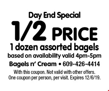Day End Special 1/2 price 1 dozen assorted bagels based on availability valid 4pm-5pm. With this coupon. Not valid with other offers. One coupon per person, per visit. Expires 12/6/19.