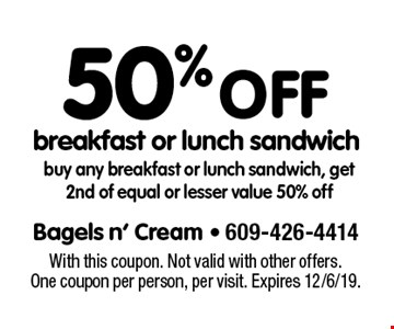 50% off breakfast or lunch sandwich buy any breakfast or lunch sandwich, get 2nd of equal or lesser value 50% off. With this coupon. Not valid with other offers. One coupon per person, per visit. Expires 12/6/19.