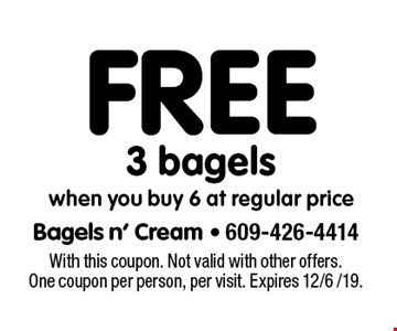 Free 3 bagels when you buy 6 at regular price. With this coupon. Not valid with other offers. One coupon per person, per visit. Expires 12/6 /19.