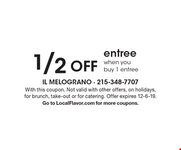 1/2 off entree when you buy 1 entree. With this coupon. Not valid with other offers, on holidays,for brunch, take-out or for catering. Offer expires 12-6-19. Go to LocalFlavor.com for more coupons.