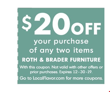 $20 OFF your purchase of any two items With this coupon. Not valid with other offers or prior purchases. Expires 12/30/19.