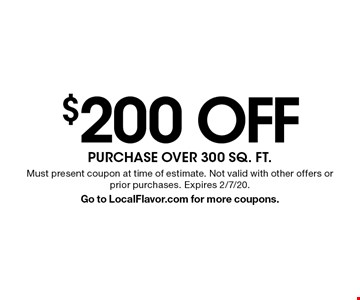$200 OFF PURCHASE OVER 300 SQ. FT.. Must present coupon at time of estimate. Not valid with other offers or prior purchases. Expires 2/7/20.Go to LocalFlavor.com for more coupons.