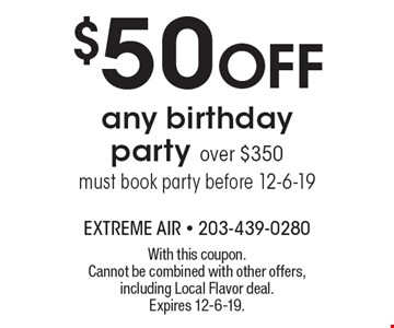 $50 OFF any birthday party over $350 must book party before 12-6-19. With this coupon. Cannot be combined with other offers, including Local Flavor deal. Expires 12-6-19.
