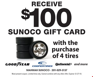 Receive $100 Sunoco Gift Card with the purchase of 4 tires. Must present coupon. Limited time only. Cannot combine with any other offer. Expires 12-27-19.