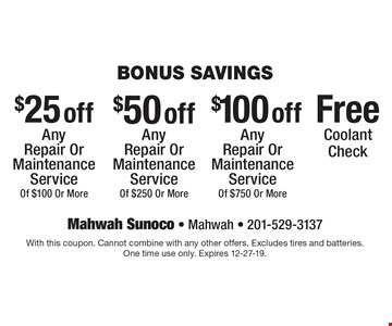 Bonus savings. $25 off any repair or maintenance service of $100 or more or $50 off any repair or maintenance service of $250 or more or $100 off any repair or maintenance service of $750 or more or free coolant check. With this coupon. Cannot combine with any other offers. Excludes tires and batteries. One time use only. Expires 12-27-19.