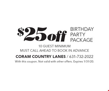 $25 off birthday party package. 10 guest minimum. Must call ahead to book in advance. With this coupon. Not valid with other offers. Expires 1/31/20.