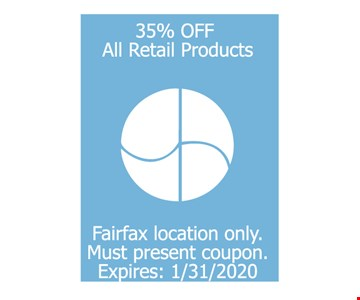 35% off all retail products fairfax location only. Must present coupon. Expires: 01/31/20
