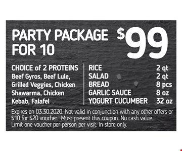 Party package for 10 $99. Choice of 2 proteins: beef gyros, beef lule, grilled veggies, chicken shawarma, chicken kebab, falafel. Rice 2 qt., salad 2 qt., bread 8 pcs., garlic sauce 8 oz., yogurt cucumber 32 oz. Expires on 03/30/20. Not valid in conjunction with any other offers or $10 for $20 voucher. Must present this coupon. No cash value. Limit one voucher per person per visit. In store only.