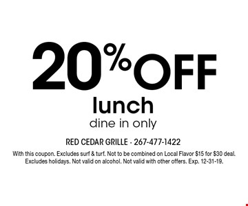 20% OFF lunch dine in only. With this coupon. Excludes surf & turf. Not to be combined on Local Flavor $15 for $30 deal. Excludes holidays. Not valid on alcohol. Not valid with other offers. Exp. 12-31-19.
