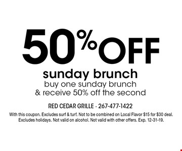 50% OFF sunday brunch buy one sunday brunch  & receive 50% off the second. With this coupon. Excludes surf & turf. Not to be combined on Local Flavor $15 for $30 deal. Excludes holidays. Not valid on alcohol. Not valid with other offers. Exp. 12-31-19.
