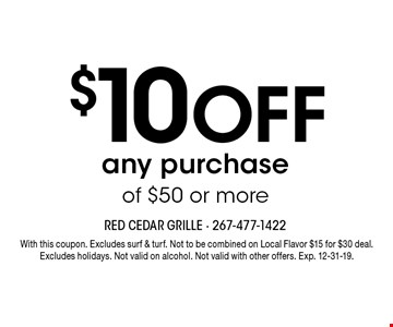 $10 OFF any purchase of $50 or more. With this coupon. Excludes surf & turf. Not to be combined on Local Flavor $15 for $30 deal. Excludes holidays. Not valid on alcohol. Not valid with other offers. Exp. 12-31-19.