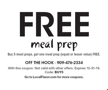 Free meal prep: Buy 5 meal preps, get one meal prep (equal or lesser value) free. With this coupon. Not valid with other offers. Expires 12-31-19.