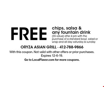 Free chips, salsa & any fountain drink ($5 value) after 4 pm with the purchase of a standard bowl, salad or wrap and all day saturday & sunday. With this coupon. Not valid with other offers or prior purchases. Expires 12-6-19. Go to LocalFlavor.com for more coupons.