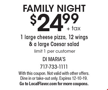 FAMILY NIGHT $24.99 + tax 1 large cheese pizza, 12 wings & a large Caesar salad. Limit 1 per customer. With this coupon. Not valid with other offers. Dine in or take-out only. Expires 12-10-19. Go to LocalFlavor.com for more coupons.