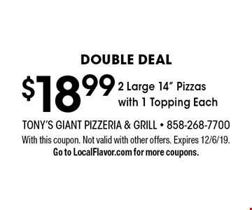 "DOUBLE DEAL. $18.99 2 Large 14"" Pizzas with 1 Topping each. With this coupon. Not valid with other offers. Expires 12/6/19. Go to LocalFlavor.com for more coupons."