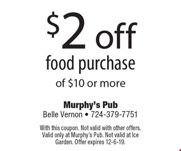 $2 off food purchase of $10 or more. With this coupon. Not valid with other offers. Valid only at Murphy's Pub. Not valid at Ice Garden. Offer expires 12-6-19.