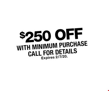 $250 OFF WITH MINIMUM PURCHASE, CALL FOR DETAILS. Expires 2/7/20.