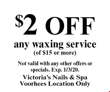 $2 off any waxing service (of $15 or more). Not valid with any other offers or specials. Exp. 1/3/20.