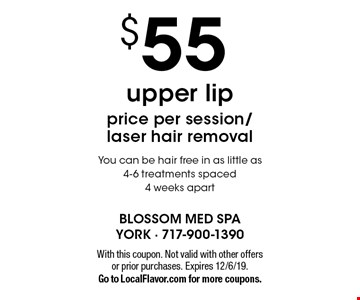 $55 upper lip. Price per session/laser hair removal. You can be hair free in as little as 4-6 treatments spaced 4 weeks apart. With this coupon. Not valid with other offers or prior purchases. Expires 12/6/19. Go to LocalFlavor.com for more coupons.
