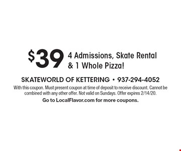 $39 4 Admissions, Skate Rental & 1 Whole Pizza! With this coupon. Must present coupon at time of deposit to receive discount. Cannot be combined with any other offer. Not valid on Sundays. Offer expires 2/14/20. Go to LocalFlavor.com for more coupons.