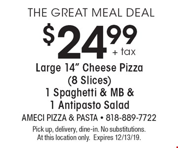 """THE GREAT MEAL DEAL$24.99 + tax Large 14"""" Cheese Pizza (8 Slices)1 Spaghetti & MB &1 Antipasto Salad. Pick up, delivery, dine-in. No substitutions. At this location only. Expires 12/13/19."""