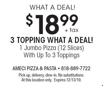 WHAT A DEAL! $18.99 + tax 3 TOPPING WHAT A DEAL! 1 Jumbo Pizza (12 Slices) With Up To 3 Toppings. Pick up, delivery, dine-in. No substitutions. At this location only. Expires 12/13/19.