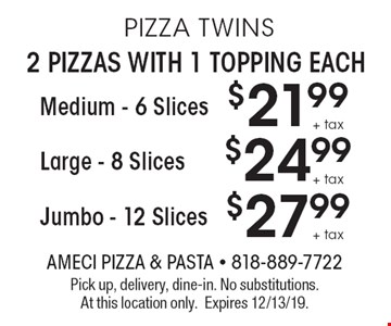 PIZZA TWINS 2 PIZZAS WITH 1 TOPPING EACH $21.99 + tax Medium - 6 Slices. $24.99 + tax  Large - 8 Slices. $27.99 + tax Jumbo - 12 Slices. Pick up, delivery, dine-in. No substitutions. At this location only. Expires 12/13/19.