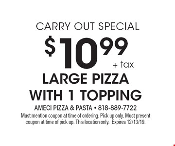 CARRY OUT SPECIAL $10.99 + tax Large Pizza with 1 topping. Must mention coupon at time of ordering. Pick up only. Must present coupon at time of pick up. This location only. Expires 12/13/19.