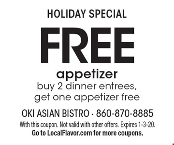 HOLIDAY SPECIAL FREE appetizer buy 2 dinner entrees, get one appetizer free. With this coupon. Not valid with other offers. Expires 1-3-20. Go to LocalFlavor.com for more coupons.