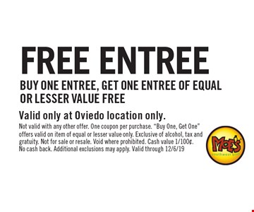 FREE ENTREE Buy one entree, get one entree of equal or lesser value free. Valid only at Oviedo location only. Not valid with any other offer. One coupon per purchase.