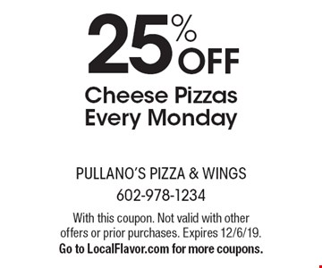 25% OFF Cheese Pizzas Every Monday. With this coupon. Not valid with other offers or prior purchases. Expires 12/6/19. Go to LocalFlavor.com for more coupons.