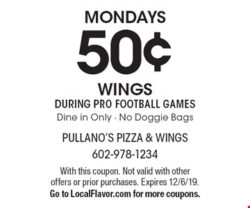 Mondays: 50¢ Wings during PRO football games. Dine in Only, No Doggie Bags. With this coupon. Not valid with other offers or prior purchases. Expires 12/6/19. Go to LocalFlavor.com for more coupons.