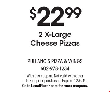$22.99 2 X-Large Cheese Pizzas. With this coupon. Not valid with other offers or prior purchases. Expires 12/6/19. Go to LocalFlavor.com for more coupons.