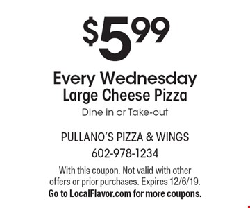 $5.99 Every Wednesday Large Cheese Pizza. Dine in or Take-out. With this coupon. Not valid with other offers or prior purchases. Expires 12/6/19. Go to LocalFlavor.com for more coupons.