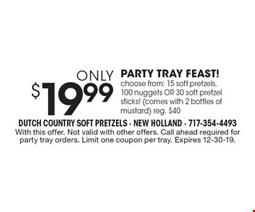 Only $19.99 PARTY TRAY FEAST! Choose from: 15 soft pretzels, 100 nuggets OR 30 soft pretzel sticks! (comes with 2 bottles of mustard) reg. $40. With this offer. Not valid with other offers. Call ahead required for party tray orders. Limit one coupon per tray. Expires 12-30-19.