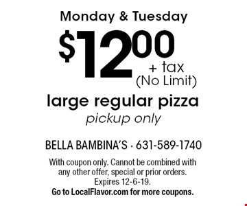 Monday & Tuesday $12.00 + tax (No Limit) large regular pizza pickup only. With coupon only. Cannot be combined with any other offer, special or prior orders. Expires 12-6-19. Go to LocalFlavor.com for more coupons.