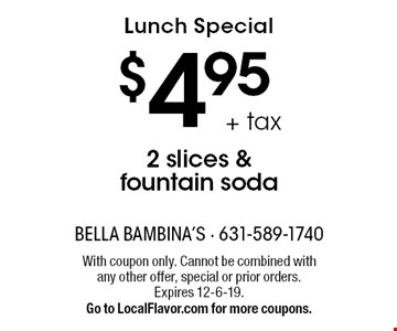 Lunch Special $4.95+ tax 2 slices & fountain soda. With coupon only. Cannot be combined with any other offer, special or prior orders. Expires 12-6-19. Go to LocalFlavor.com for more coupons.