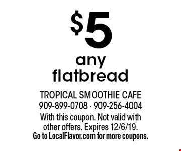 $5 any flatbread. With this coupon. Not valid with other offers. Expires 12/6/19. Go to LocalFlavor.com for more coupons.