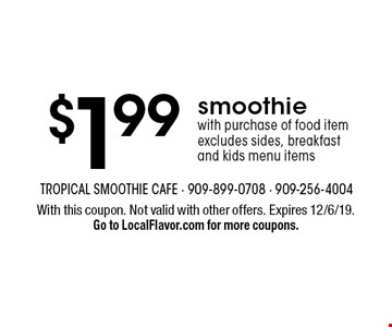$1.99 smoothie with purchase of food item. Excludes sides, breakfast and kids menu items. With this coupon. Not valid with other offers. Expires 12/6/19. Go to LocalFlavor.com for more coupons.