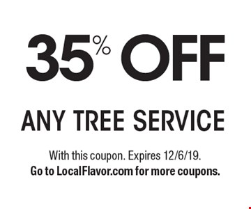 35% OFF ANY TREE SERVICE. With this coupon. Expires 12/6/19.Go to LocalFlavor.com for more coupons.