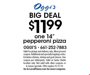 "BIG DEAL $11.99 one 14"" pepperoni pizza. Valid for pickup and delivery only. Must present coupon. Additional and specialty toppings extra. Excludes chicken, shrimp and goat cheese. One coupon per table/party. Valid at Santa Clarita location only. Not valid with other coupons or in-house specials. Offer expires 12-13-19. Go to LocalFlavor.com for more coupons."