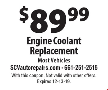 $89.99 Engine Coolant Replacement Most Vehicles. With this coupon. Not valid with other offers. Expires 12-13-19.