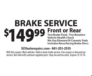 $149.99 BRAKE SERVICE Front or Rear Test Brake Fluid - Tire Rotation Vehicle Health Check. We Use Element III Ceramic Pads Includes Resurfacing Brake Discs. With this coupon. Most vehicles. Valid on basic brake service. One coupon or discount per service. Not valid with customer supplied parts. Shop fee and tax extra. Expires 12-13-19.