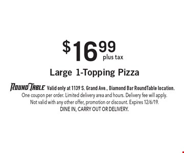 $16.99 plus tax Large 1-Topping Pizza. 	Valid only at 1139 S. Grand Ave., Diamond Bar RoundTable location. One coupon per order. Limited delivery area and hours. Delivery fee will apply. Not valid with any other offer, promotion or discount. Expires 12/6/19. Dine In, Carry Out or Delivery.