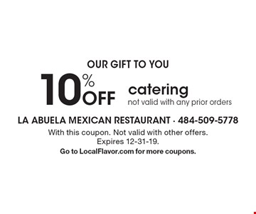 OUR GIFT TO YOU 10% Off catering not valid with any prior orders. With this coupon. Not valid with other offers.Expires 12-31-19.Go to LocalFlavor.com for more coupons.