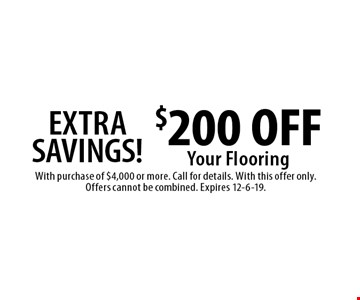 EXTRA SAVINGS! $200 OFF Your Flooring. With purchase of $4,000 or more. Call for details. With this offer only. Offers cannot be combined. Expires 12-6-19.