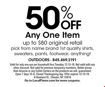 50% Off Any One Item up to $80 original retail pick from name brand 1st quality shirts, sweaters, pants, footwear, anything!. Valid for only one use per household thru Tuesday 12-10-19. Not valid with any other discount. Not valid for previous temporary members. Better prices than Amazon or any Outlet Centers on the products we sell, guaranteed. Open 7 days 10-6. Closed Thanksgiving day. Offer expires 12-10-19. 6 Howland St., Chester, NY 10918 Go to LocalFlavor.com for more coupons.