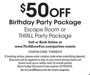 $50 Off Birthday Party Package. Escape Room or THRILL Party Package. Call or Book Online at www.ThrillZoneFun.com/parties-events COUPON CODE:FUNDEC19 If booking online, please enter coupon code when submitting deposit. Discount will be applied on day of your event during check out Event must occur within next 12-month period Book today! Discount Code expires 12/19/2019. Go to LocalFlavor.com for more coupons.