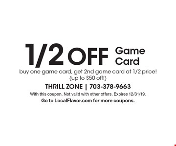 1/2 Off Game Card. Buy one game card, get 2nd game card at 1/2 price! (up to $50 off!). With this coupon. Not valid with other offers. Expires 12/31/19. Go to LocalFlavor.com for more coupons.