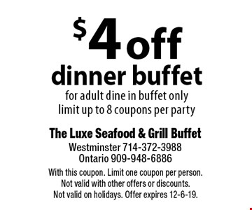 $4 off dinner buffet for adult dine in buffet only. Limit up to 8 coupons per party. With this coupon. Limit one coupon per person. Not valid with other offers or discounts. Not valid on holidays. Offer expires 12-6-19.